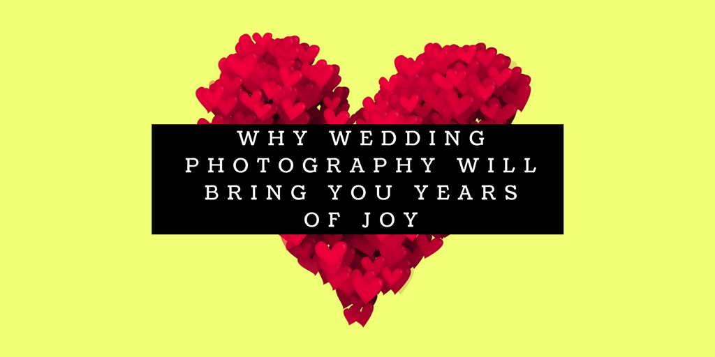 why wedding photography will bring you years of joy