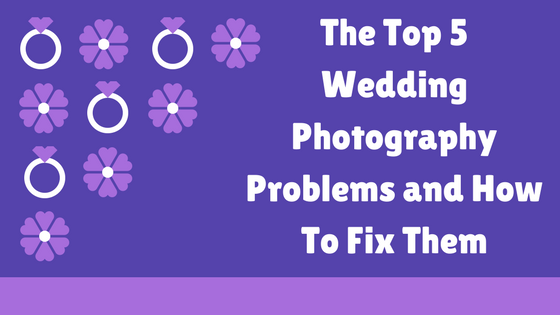 The Top 5 Wedding Photography Problems and How To Fix Them