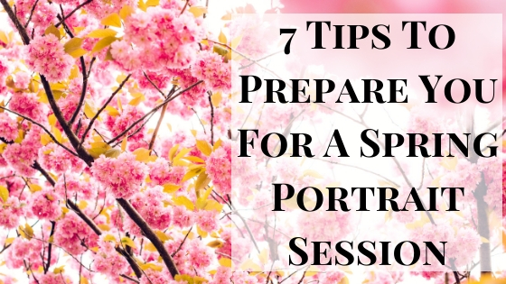 7 Tips To Prepare You For A Spring Portrait Session