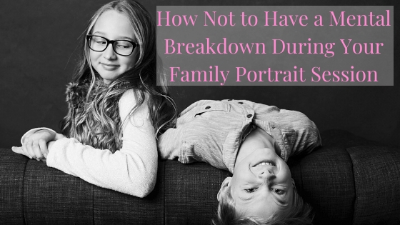 How Not to Have a Mental Breakdown During Your Family Portrait Session